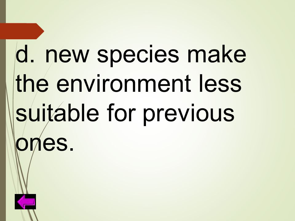d. new species make the environment less suitable for previous ones.