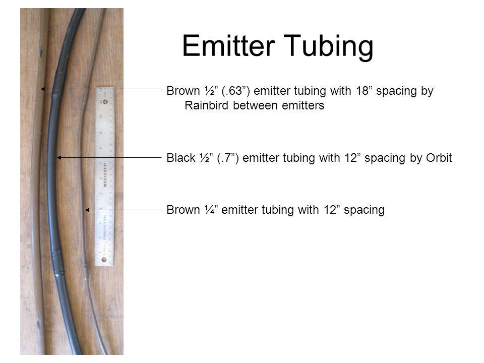 Emitter Tubing Brown ½ (.63 ) emitter tubing with 18 spacing by Rainbird between emitters. Black ½ (.7 ) emitter tubing with 12 spacing by Orbit.