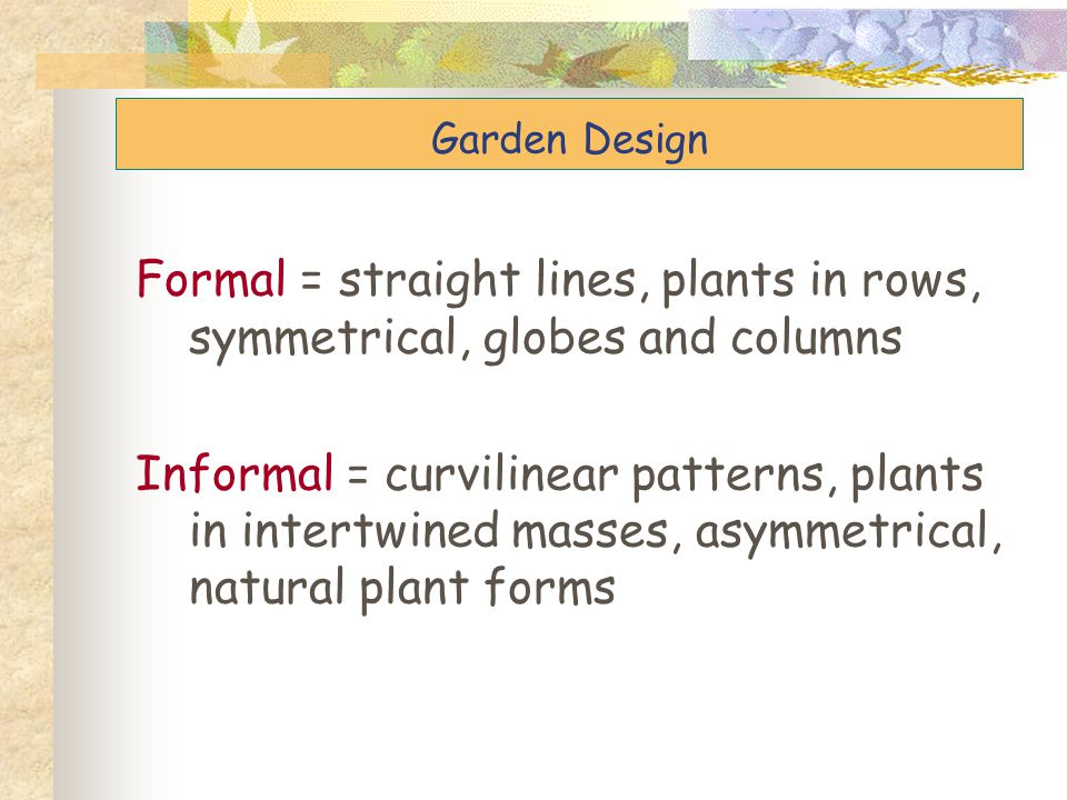 Garden Design Garden Design. Formal = straight lines, plants in rows, symmetrical, globes and columns.