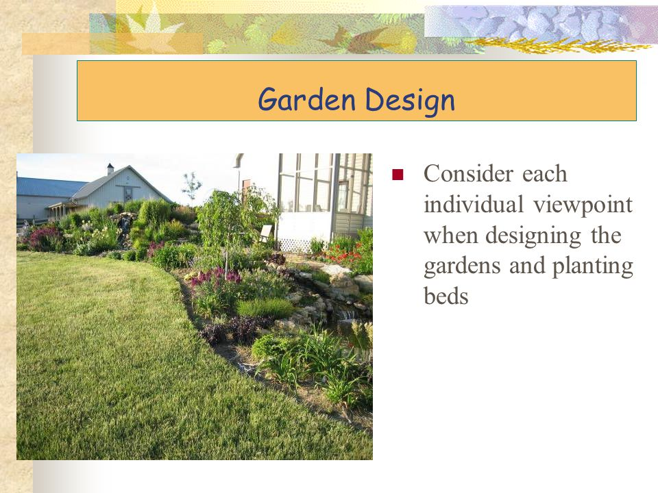 Garden Design Consider each individual viewpoint when designing the gardens and planting beds