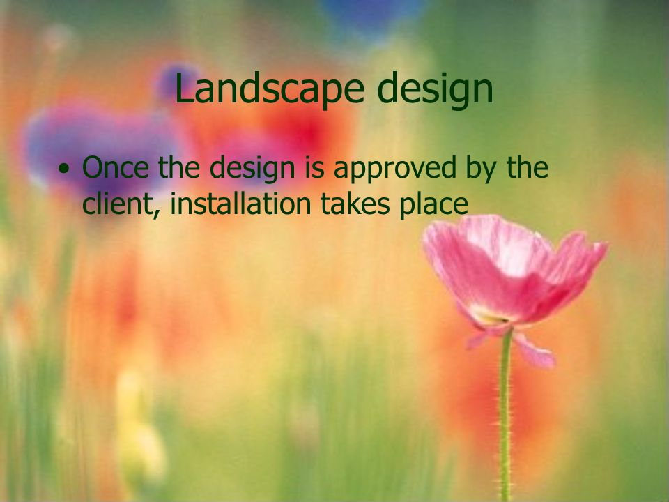 Landscape design Once the design is approved by the client, installation takes place