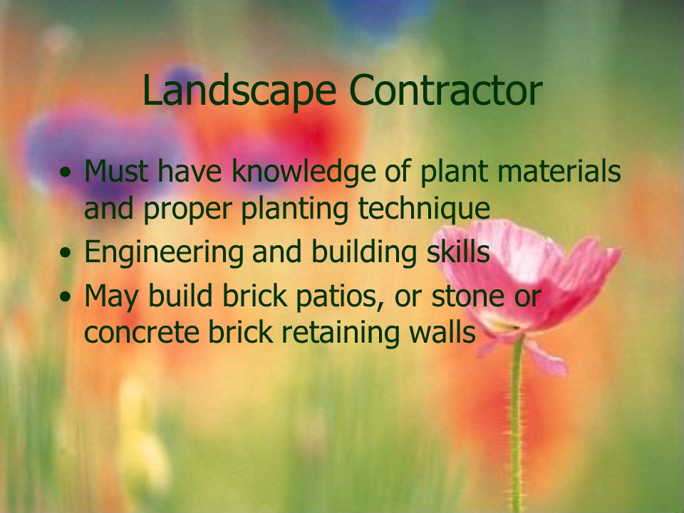 Landscape Contractor Must have knowledge of plant materials and proper planting technique. Engineering and building skills.
