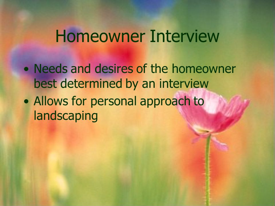Homeowner Interview Needs and desires of the homeowner best determined by an interview.