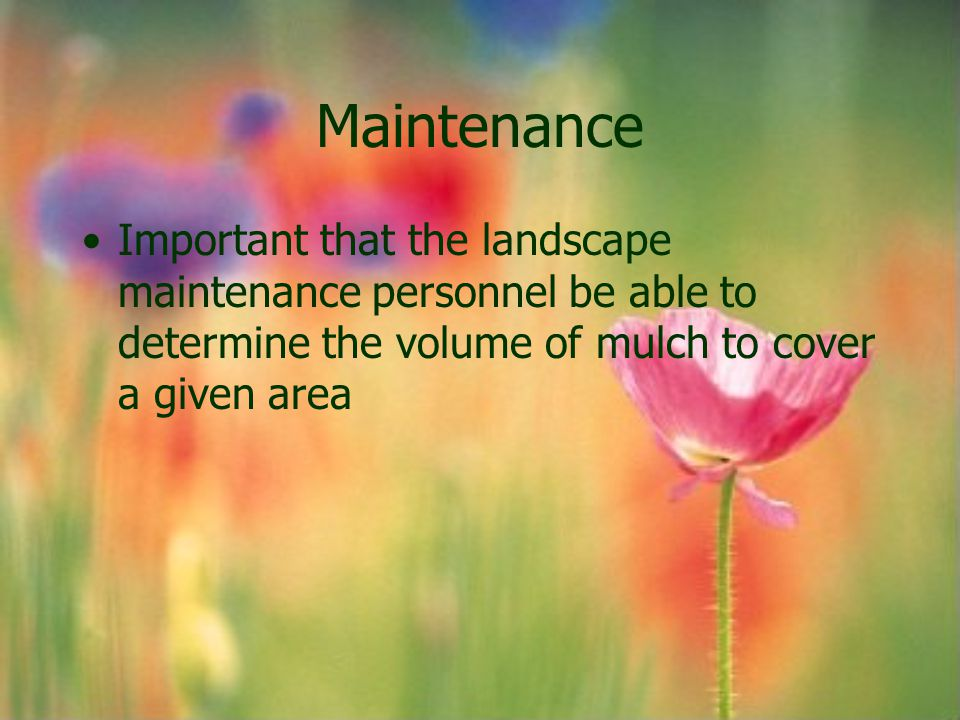 Maintenance Important that the landscape maintenance personnel be able to determine the volume of mulch to cover a given area.