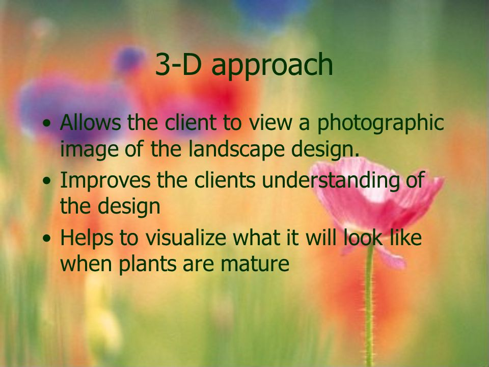 3-D approach Allows the client to view a photographic image of the landscape design. Improves the clients understanding of the design.