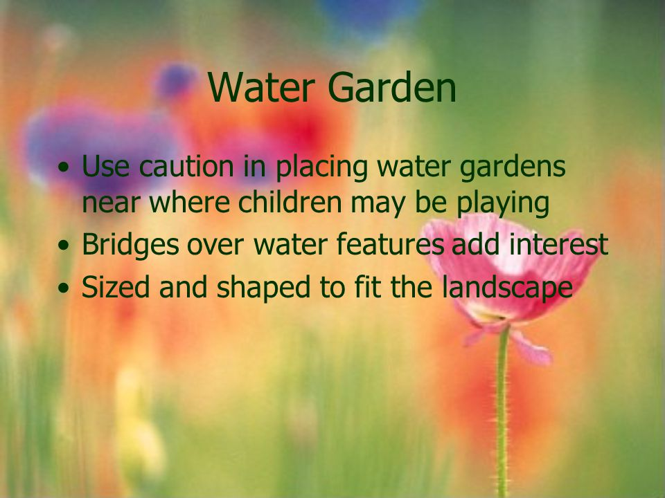 Water Garden Use caution in placing water gardens near where children may be playing. Bridges over water features add interest.