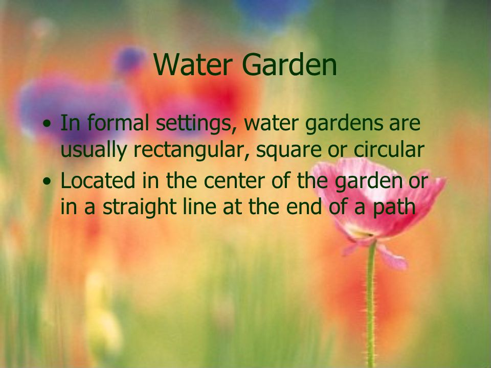 Water Garden In formal settings, water gardens are usually rectangular, square or circular.