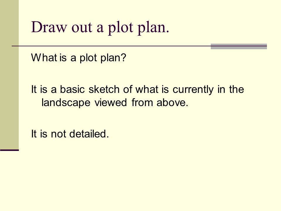 Draw out a plot plan. What is a plot plan