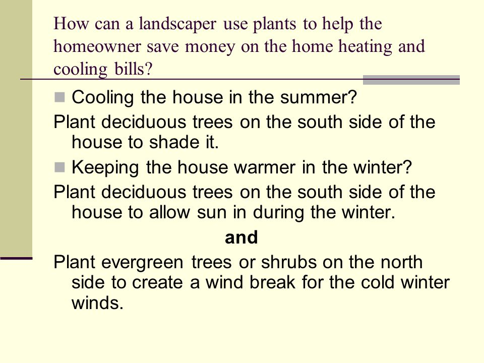 How can a landscaper use plants to help the homeowner save money on the home heating and cooling bills