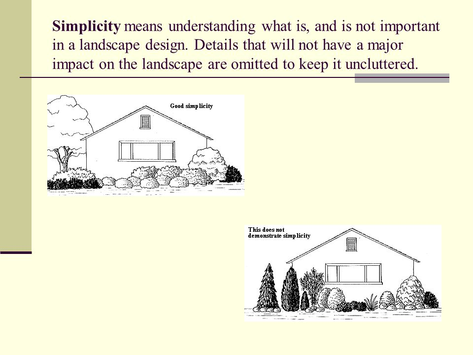 Simplicity means understanding what is, and is not important in a landscape design. Details that will not have a major impact on the landscape are omitted to keep it uncluttered.