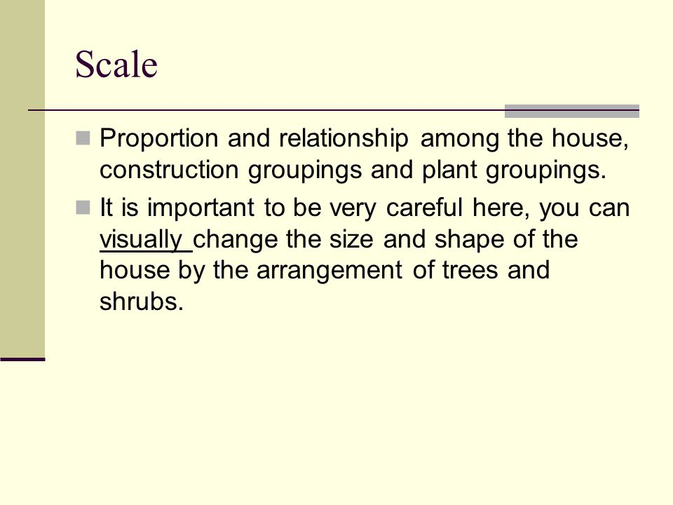 Scale Proportion and relationship among the house, construction groupings and plant groupings.