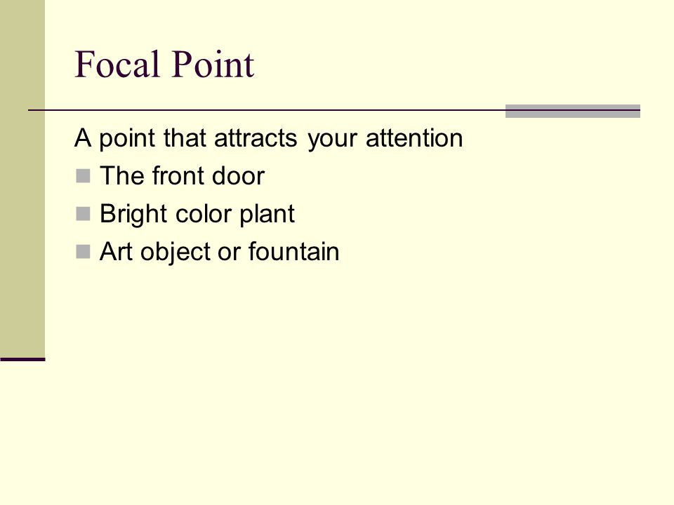 Focal Point A point that attracts your attention The front door