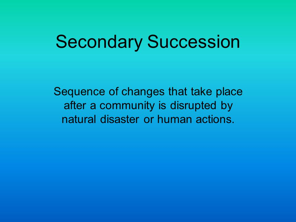 Secondary Succession Sequence of changes that take place after a community is disrupted by natural disaster or human actions.