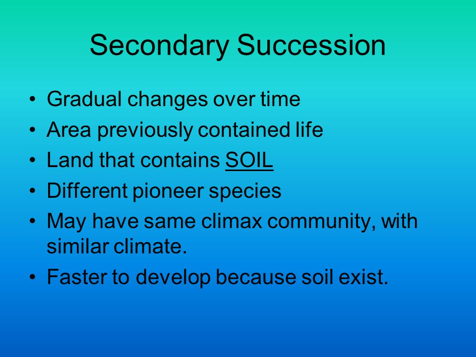 Secondary Succession Gradual changes over time