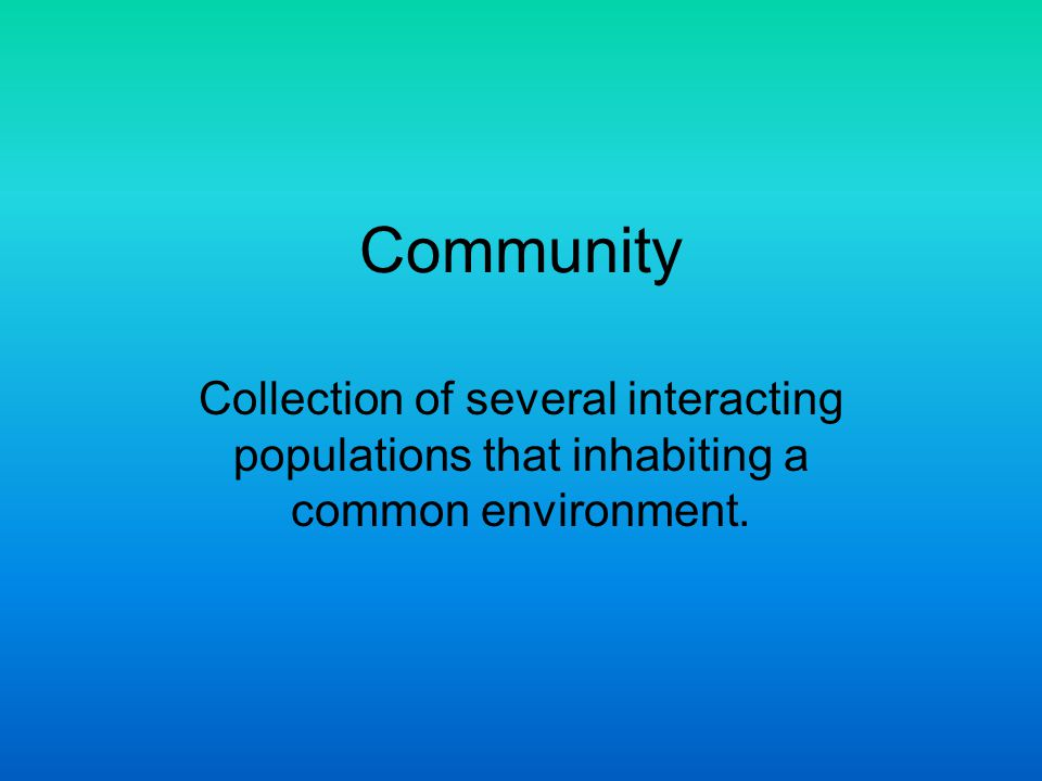 Community Collection of several interacting populations that inhabiting a common environment.