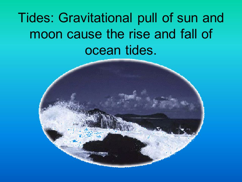 Tides: Gravitational pull of sun and moon cause the rise and fall of ocean tides.
