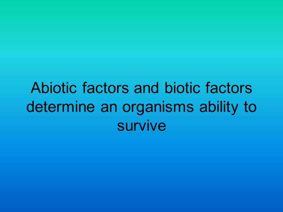 Abiotic factors and biotic factors determine an organisms ability to survive