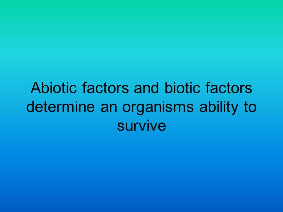 Abiotic factors and biotic factors determine an organisms ability to survive