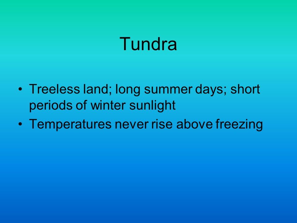 Tundra Treeless land; long summer days; short periods of winter sunlight.