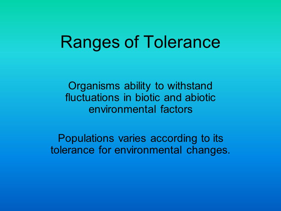 Ranges of Tolerance Organisms ability to withstand fluctuations in biotic and abiotic environmental factors.