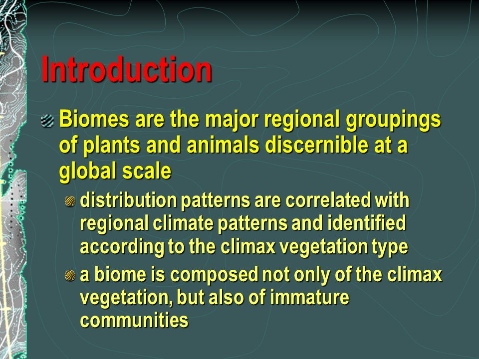 Introduction Biomes are the major regional groupings of plants and animals discernible at a global scale.