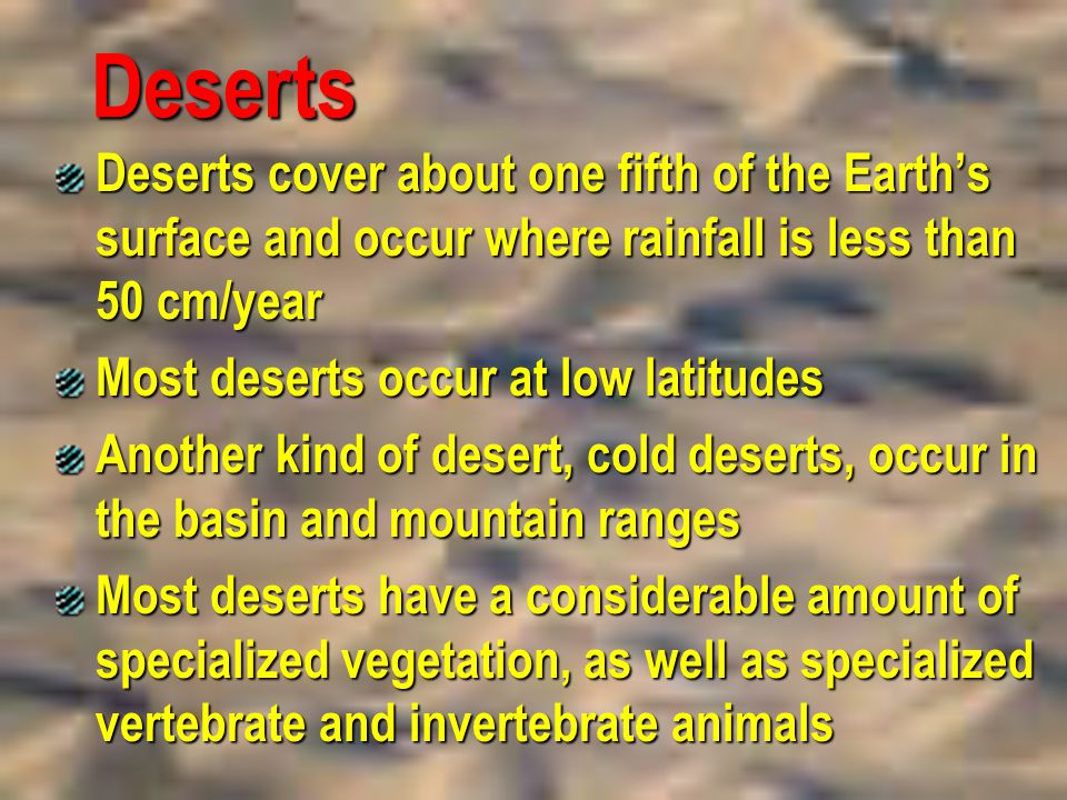 Deserts Deserts cover about one fifth of the Earth's surface and occur where rainfall is less than 50 cm/year.