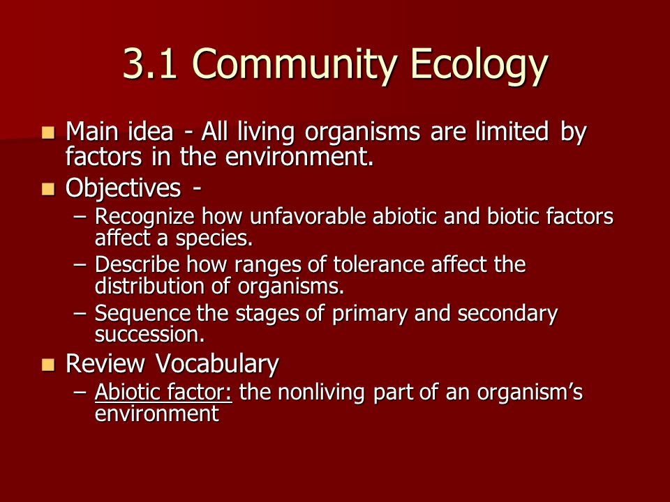 3.1 Community Ecology Main idea - All living organisms are limited by factors in the environment. Objectives -