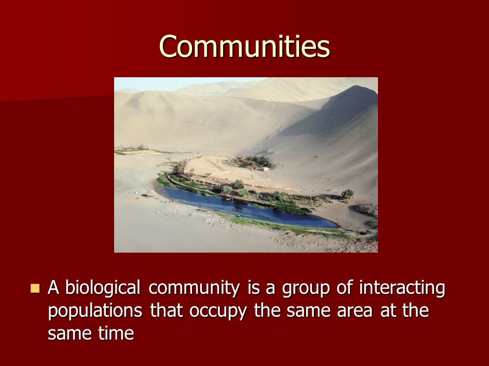 Communities A biological community is a group of interacting populations that occupy the same area at the same time.