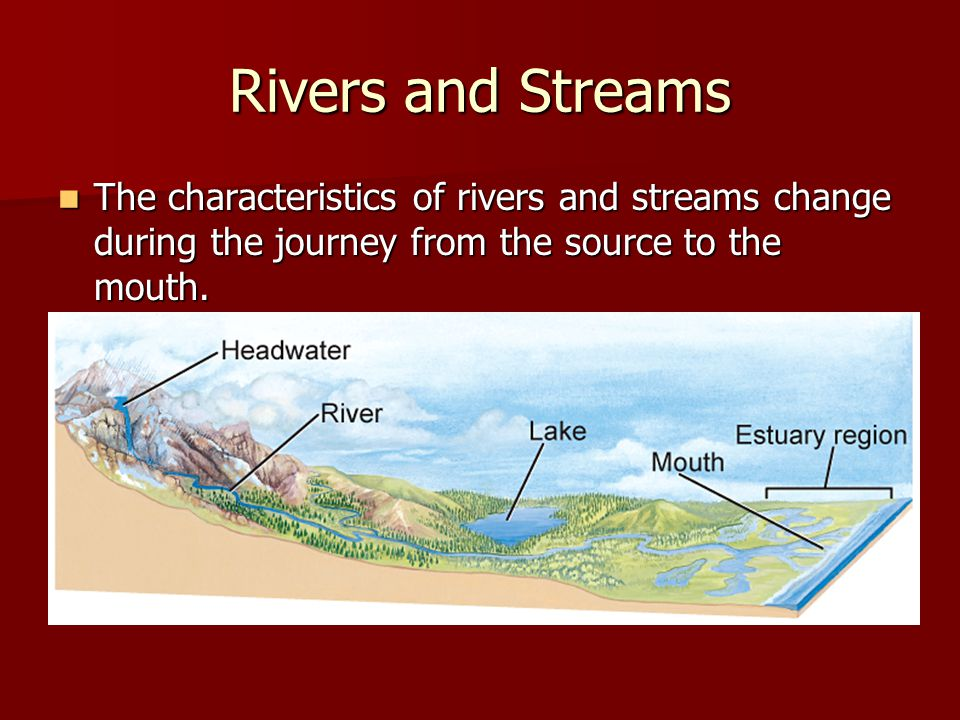 Rivers and Streams The characteristics of rivers and streams change during the journey from the source to the mouth.
