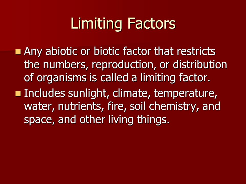 Limiting Factors Any abiotic or biotic factor that restricts the numbers, reproduction, or distribution of organisms is called a limiting factor.