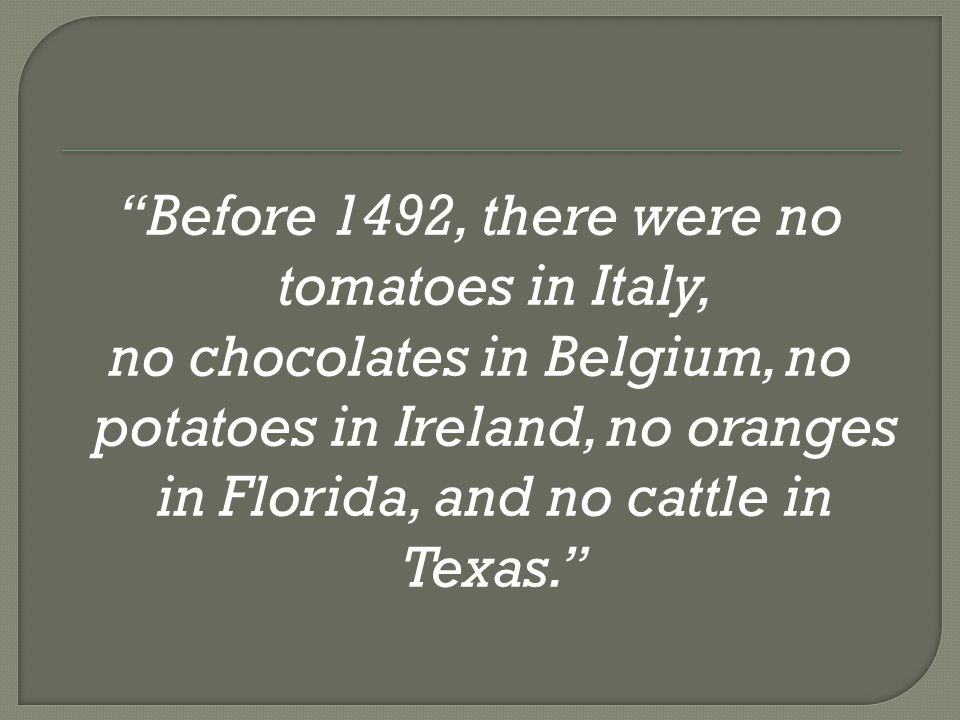 Before 1492, there were no tomatoes in Italy, no chocolates in Belgium, no potatoes in Ireland, no oranges in Florida, and no cattle in Texas.