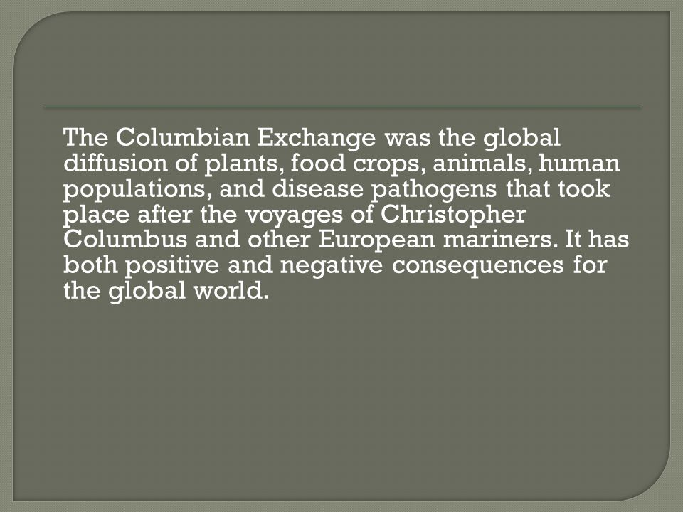 The Columbian Exchange was the global diffusion of plants, food crops, animals, human populations, and disease pathogens that took place after the voyages of Christopher Columbus and other European mariners.
