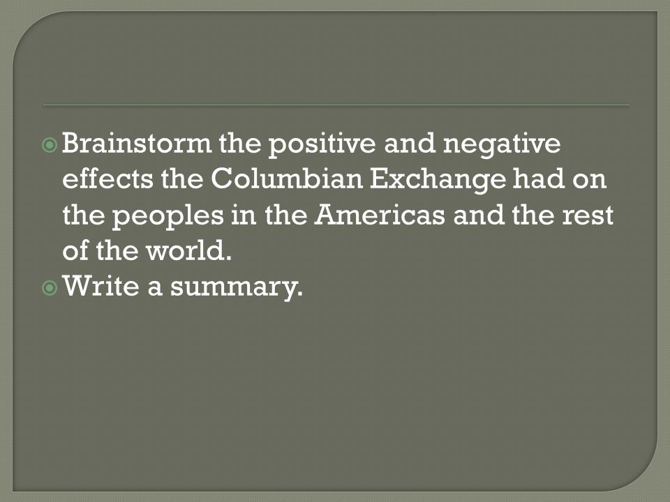 Brainstorm the positive and negative effects the Columbian Exchange had on the peoples in the Americas and the rest of the world.