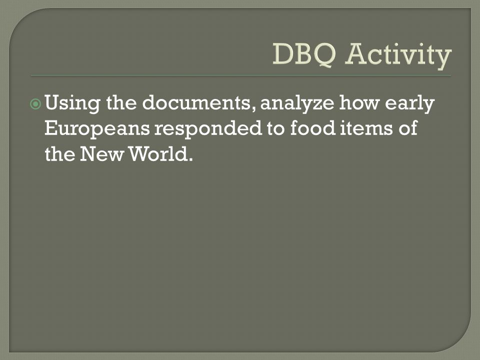 DBQ Activity Using the documents, analyze how early Europeans responded to food items of the New World.