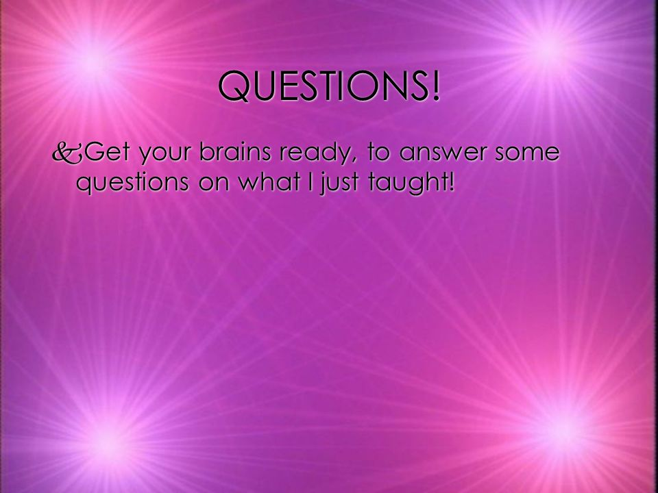 QUESTIONS! Get your brains ready, to answer some questions on what I just taught!