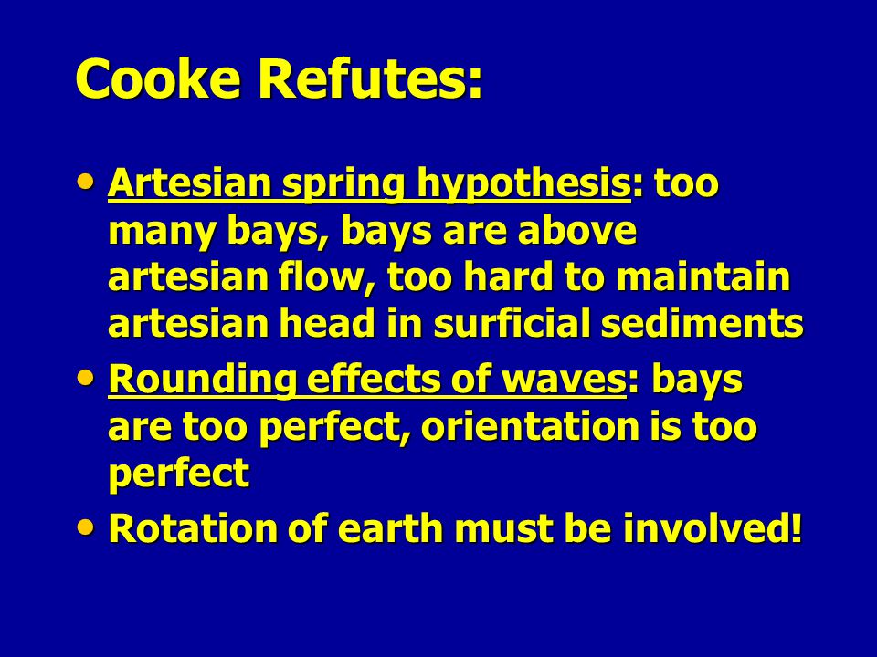 Cooke Refutes: Artesian spring hypothesis: too many bays, bays are above artesian flow, too hard to maintain artesian head in surficial sediments.