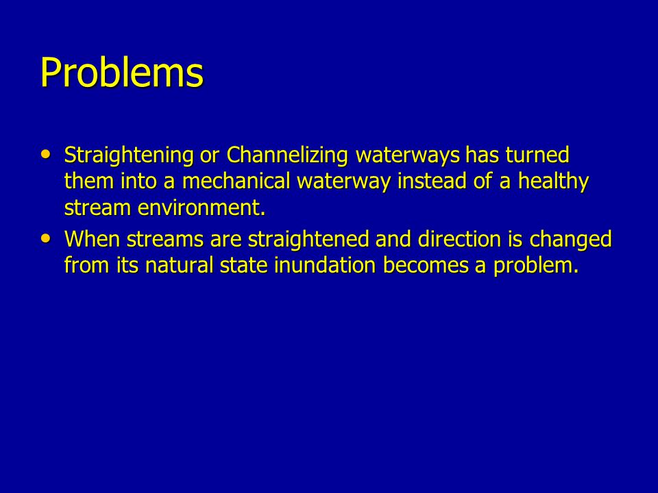 Problems Straightening or Channelizing waterways has turned them into a mechanical waterway instead of a healthy stream environment.