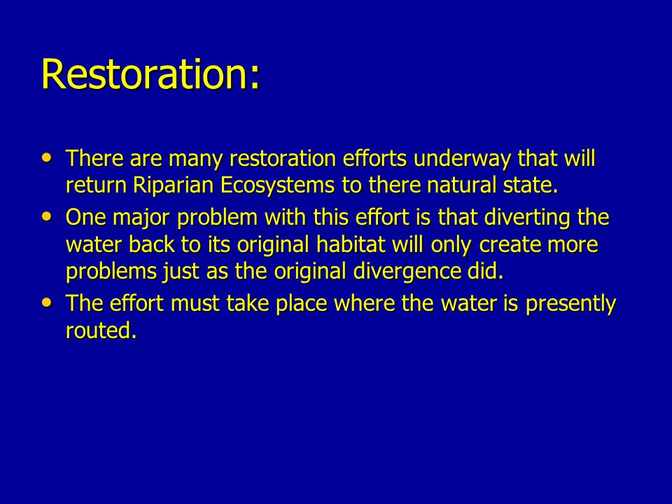 Restoration: There are many restoration efforts underway that will return Riparian Ecosystems to there natural state.