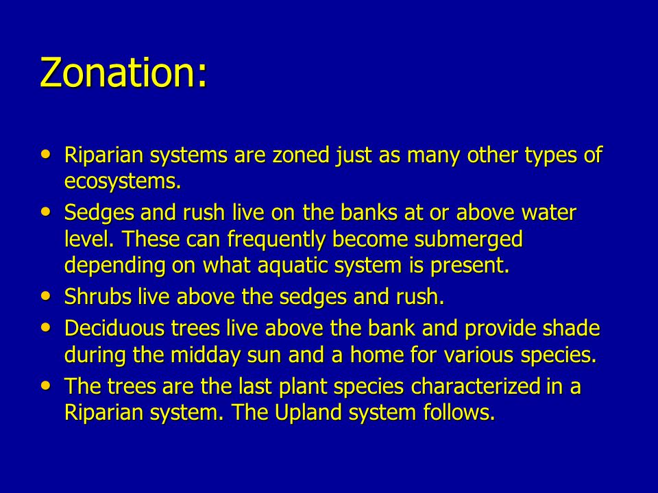 Zonation: Riparian systems are zoned just as many other types of ecosystems.