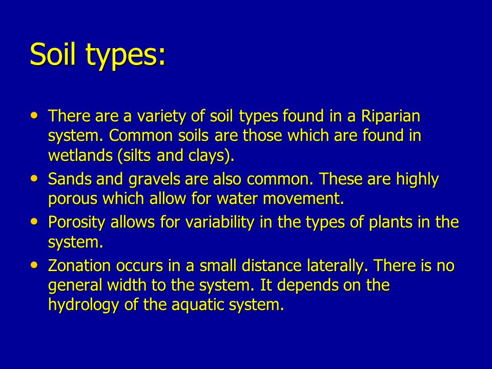 Soil types: There are a variety of soil types found in a Riparian system. Common soils are those which are found in wetlands (silts and clays).