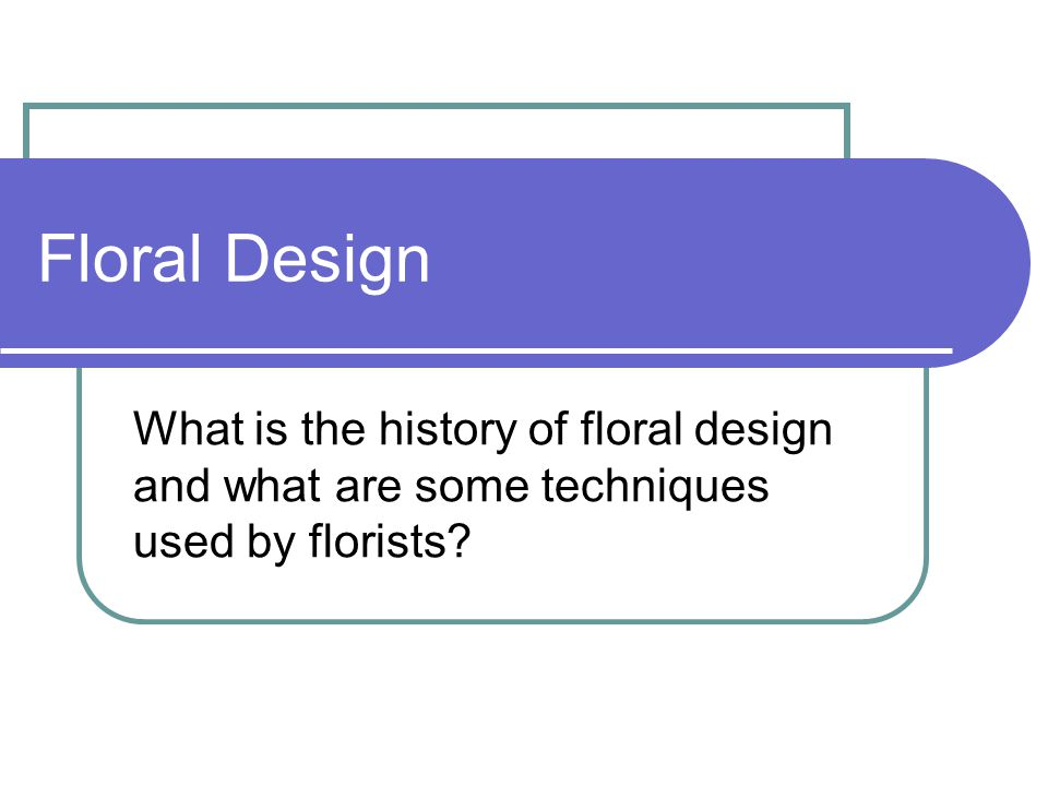 Floral Design What is the history of floral design and what are some techniques used by florists