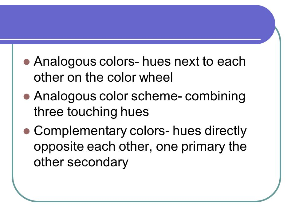 Analogous colors- hues next to each other on the color wheel