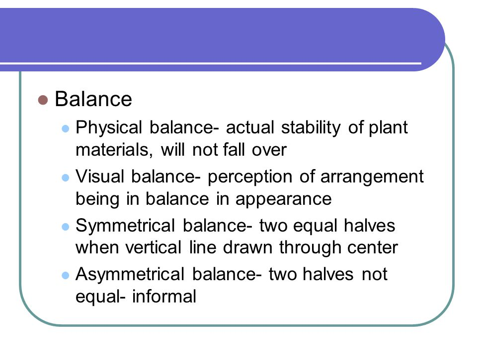 Balance Physical balance- actual stability of plant materials, will not fall over.