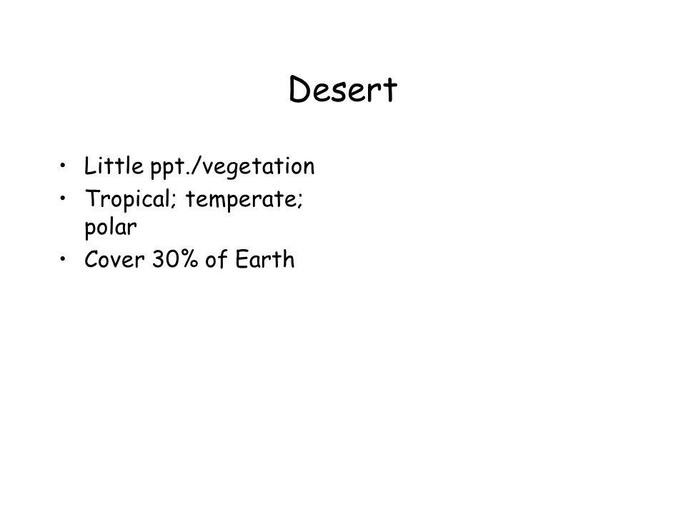 Desert Little ppt./vegetation Tropical; temperate; polar