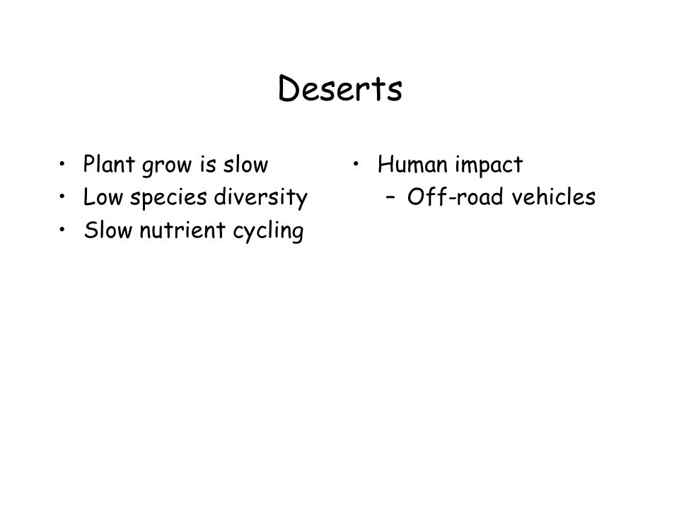 Deserts Plant grow is slow Low species diversity Slow nutrient cycling