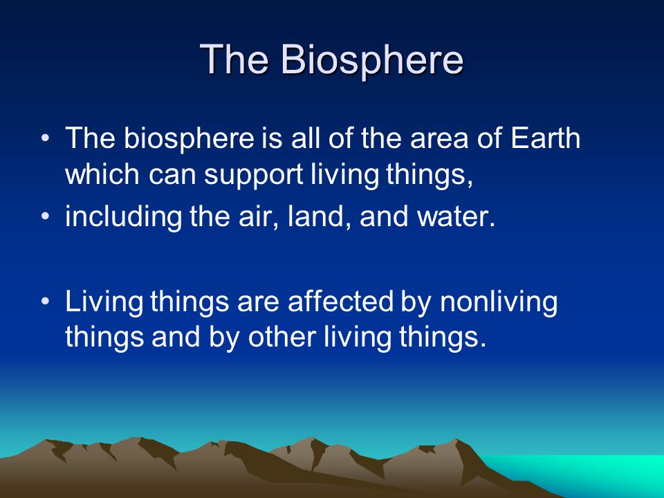 The Biosphere The biosphere is all of the area of Earth which can support living things, including the air, land, and water.