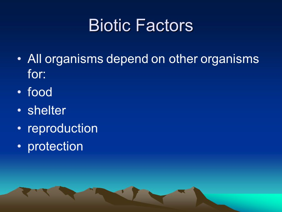 Biotic Factors All organisms depend on other organisms for: food
