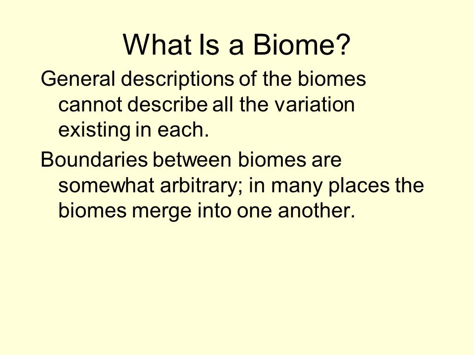 What Is a Biome General descriptions of the biomes cannot describe all the variation existing in each.