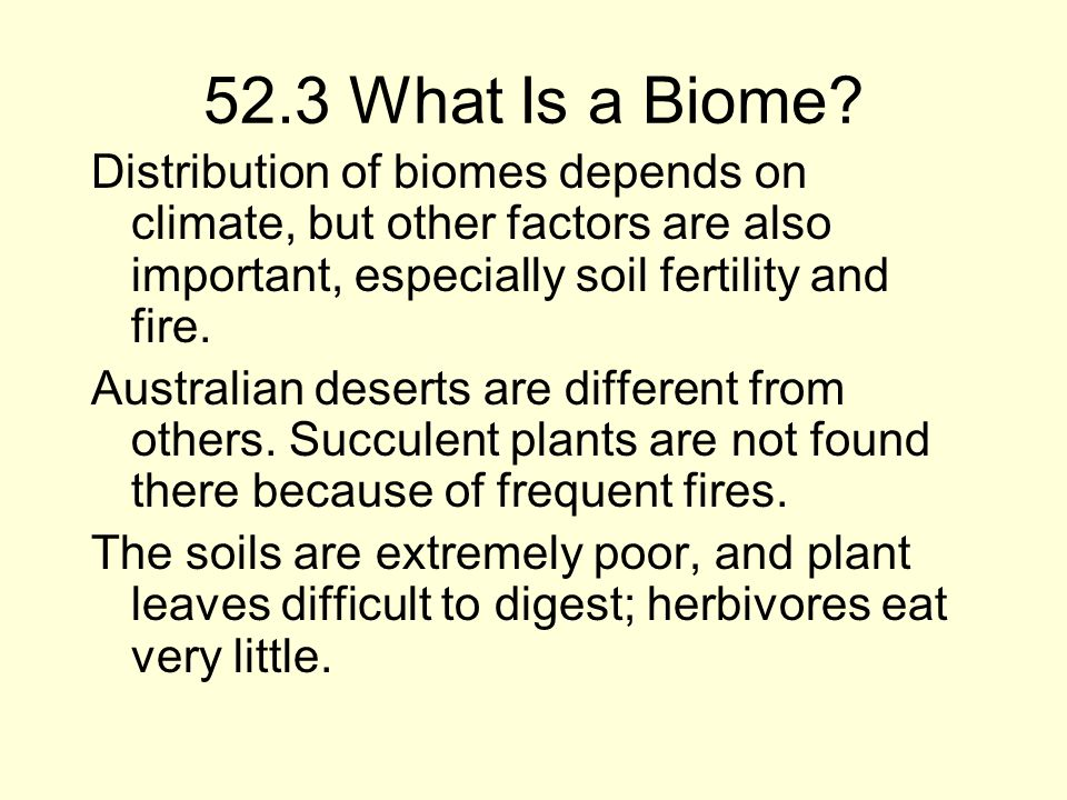 52.3 What Is a Biome Distribution of biomes depends on climate, but other factors are also important, especially soil fertility and fire.