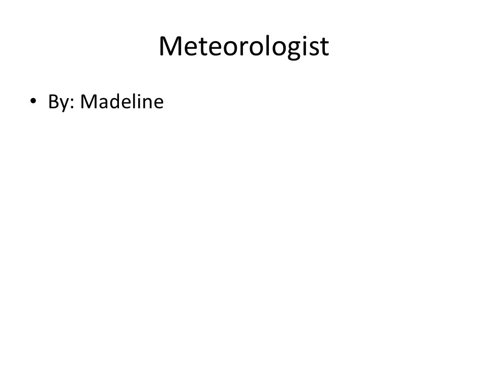 Meteorologist By: Madeline